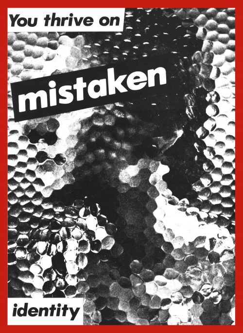 Barbara Kruger Untitled (You thrive on mistaken identity), 1981 gelatin silver print overall: 152.4 x 101.6 cm (60 x 40 in.) Matthias Brunner © Barbara Kruger. Photo courtesy Mary Boone Gallery, New York