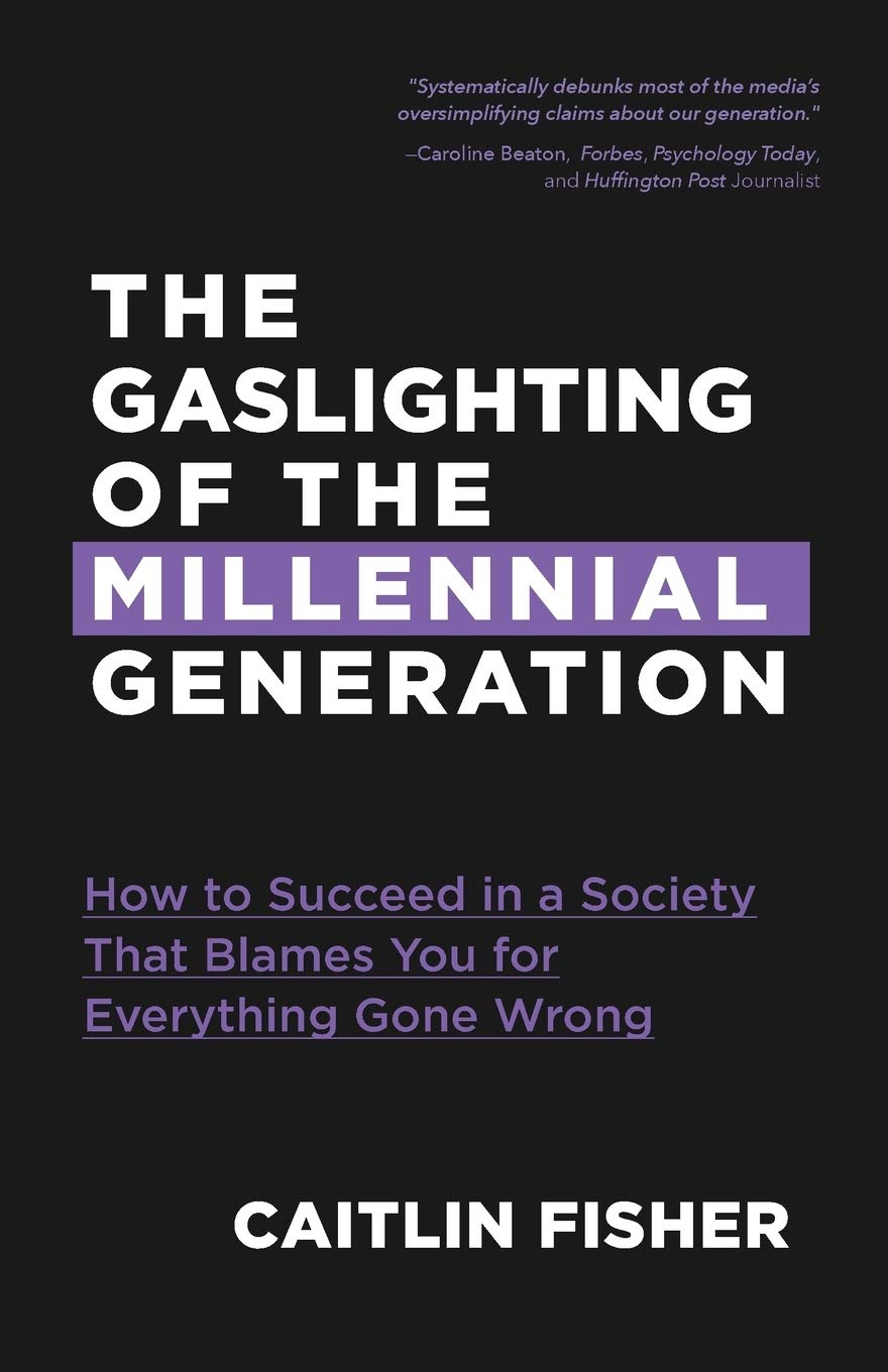 'The Gaslighting of the Millennial Generation : How to Succeed in a Society That Blames You for Everything Gone Wrong' by Caitlin Fisher